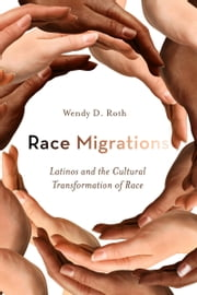 Race Migrations - Latinos and the Cultural Transformation of Race ebook by Wendy Roth