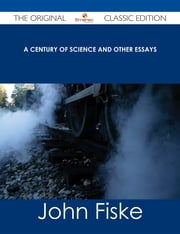 A Century of Science and Other Essays - The Original Classic Edition ebook by John Fiske