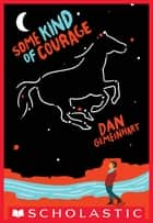 Some Kind of Courage ebook by Dan Gemeinhart