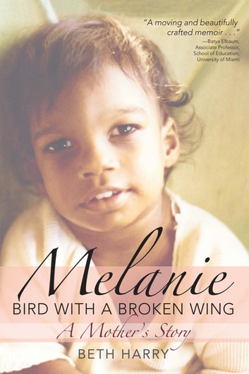 Melanie, Bird with a Broken Wing - A Mother's Story ebook by Beth Harry Ph.D.