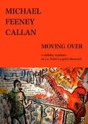 MOVING OVER - A MIDDAY RESPONSE TO C.S.LEWIS'S A GRIEF OBSERVED ebook by Michael Feeney Callan