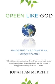 Green Like God - Unlocking the Divine Plan for Our Planet ebook by Jonathan Merritt