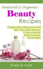 Natural & Organic Beauty Recipes: A Complete Guide on Making Your Own Facial Masks, Toners, Lotions, Moisturizers, & Scrubs at Home with Simple & Easy Organic Skin Care Recipes ebook by Evelyn R. Scott