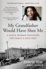 My Grandfather Would Have Shot Me - A Black Woman Discovers Her Family's Nazi Past ebook by Jennifer Teege,Nikola Sellmair,Carolin Sommer