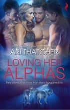 Loving Her Alphas ebook by Ari Thatcher