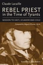 Rebel Priest in the Time of Tyrants - Mission to Haiti, Ecuador and Chile ebook by Claude Lacaille, Miguel d'Escoto, Casey Roberts