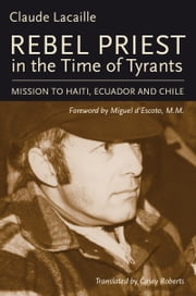 Rebel Priest in the Time of Tyrants - Mission to Haiti, Ecuador and Chile ebook by Claude Lacaille,Miguel d'Escoto,Casey Roberts