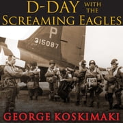 D-Day with the Screaming Eagles audiobook by George Koskimaki