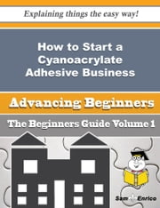 How to Start a Cyanoacrylate Adhesive Business (Beginners Guide) ebook by Gayla Ritchey,Sam Enrico