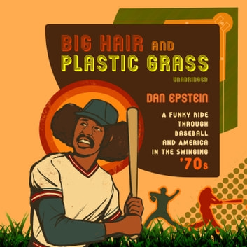 Big Hair and Plastic Grass - A Funky Ride through Baseball and America in the Swinging '70s audiobook by Dan Epstein