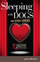 Sleeping With Dogs and Other Lovers - A Second Acts Novel ebook by Julia Dumont