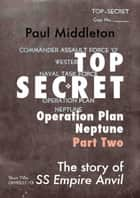 Top Secret: Operation Plan Neptune Part Two ebook by Paul Middleton