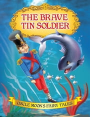 The Brave Tin Soldier - Uncle Moon's Fairy Tales ebook by Anuj Chawla