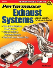 Performance Exhaust Systems: How to Design, Fabricate, and Install - How to Design, Fabricate, and Install ebook by Mike Mavrigian