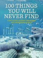 100 Things You Will Never Find - Lost Cities, Hidden Treasures and Legendary Quests ebook by Daniel Smith