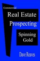 Commercial Real Estate Prospecting: Spinning Gold - Real Estate Guides ebook by Dave Reaves