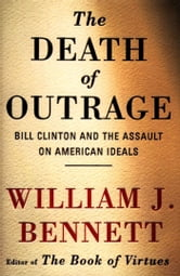 The Death of Outrage - Bill Clinton and the Assault on American Ideals ebook by William J. Bennett