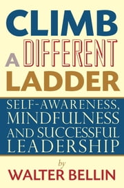 Climb a Different Ladder - Self-awareness, mindfulness and successful leadership ebook by Walter Bellin