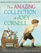 The Amazing Collection of Joey Cornell: Based on the Childhood of a Great American Artist ebook by Candace Fleming, Gérard Dubois