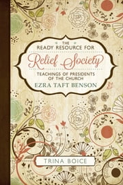 The Ready Resource for Relief Society Teachings of the Presidents of the Church: Ezra Taft Benson ebook by Trina Boice