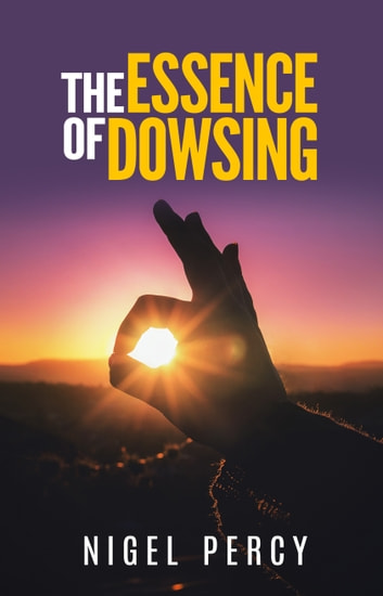 The Essence Of Dowsing ebook by Nigel Percy