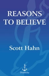 Reasons to Believe - How to Understand, Explain, and Defend the Catholic Faith ebook by Scott Hahn