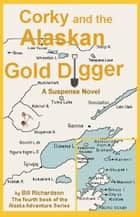 Corky and the Alaskan Gold Digger ebook by Bill Richardson