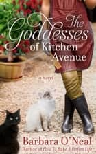 The Goddesses of Kitchen Avenue - A Novel eBook by Barbara O'Neal