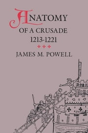 Anatomy of a Crusade, 1213-1221 ebook by James M. Powell