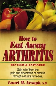 How to Eat Away Arthritis - Gain Relief from the Pain and Discomfort of Arthritis Through Nature's Remedies ebook by Laurie M. Aesoph