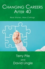 Changing Careers After 40: Real Stories, New Callings ebook by Terry Pile,David Lingle