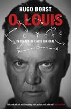 O, Louis - In Search of Louis van Gaal ebook by Hugo Borst, David Doherty