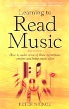 Learning To Read Music 3rd Edition - How to make sense of those mysterious symbols and bring music alive ebook by Peter Nickol