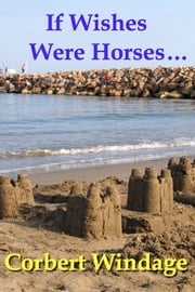 If Wishes Were Horses... ebook by Corbert Windage