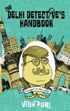 The Delhi Detective's Handbook - Vish Puri's Guide to Operating as a Private Investigator in India ebook by