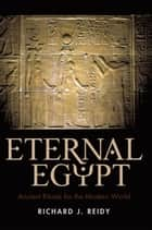Eternal Egypt - Ancient Rituals for the Modern World ebook by Richard J. Reidy