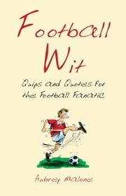 Football Wit: Quips and Quotes for the Football Fanatic ebook by Aubrey Malone,Kath Walker
