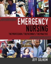 Emergency Nursing: The Profession, The Pathway, The Practice ebook by Jeff Solheim, MSN, RN-BC, CEN, CFRN, FAEN