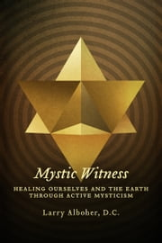 Mystic Witness - Healing Ourselves and the Earth through Active Mysticism ebook by Larry Alboher, D.C.