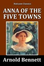 Anna of the Five Towns by Arnold Bennett ebook by Arnold Bennett