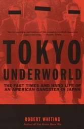 Tokyo Underworld - The Fast Times and Hard Life of an American Gangster in Japan ebook by Robert Whiting