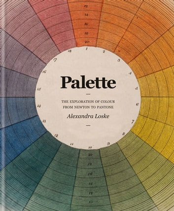 Colour: A Visual History - The Exploration of Colour from Newton to Pantone ebook by Alexandra Loske