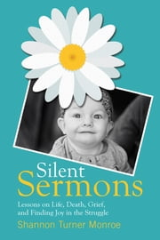 Silent Sermons - Lessons on Life, Death, Grief, and Finding Joy in the Struggle ebook by Shannon Turner Monroe
