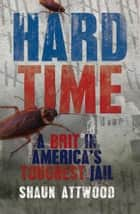 Hard Time - A Brit in America's Toughest Jail ebook by Shaun Attwood