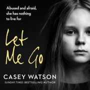 Let Me Go: Abused and Afraid, She Has Nothing to Live for audiobook by Casey Watson