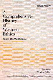 A Comprehensive History Of Western Ethics - What Do We Believe? ebook by Warren Ashby
