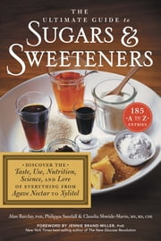 The Ultimate Guide to Sugars and Sweeteners - Discover the Taste, Use, Nutrition, Science, and Lore of Everything from Agave Nectar to Xylitol ebook by Philippa Sandall,Claudia Shwide-Slavin MS, RD, CDE,Alan Barclay PhD,Dr. Jennie Brand-Miller