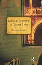 Politics of Education in Colonial India ebook by Krishna Kumar