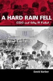 A Hard Rain Fell: Sds and Why It Failed ebook by Barber, David