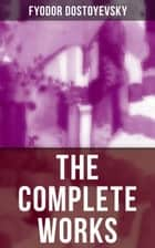 The Complete Works of Fyodor Dostoyevsky - Novels, Short Stories, Memoirs and Letters (Including Biography of the Author, Crime and Punishment, The Idiot, Notes from the Underground) ebook by Fyodor Dostoyevsky, Constance Garnett, C.J. Hogarth,...